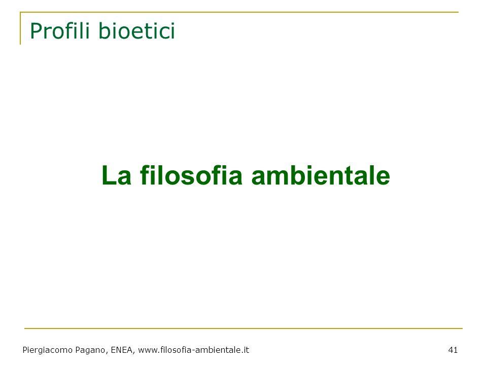 Piergiacomo Pagano, ENEA, www.filosofia-ambientale.it 41 Profili bioetici La filosofia ambientale
