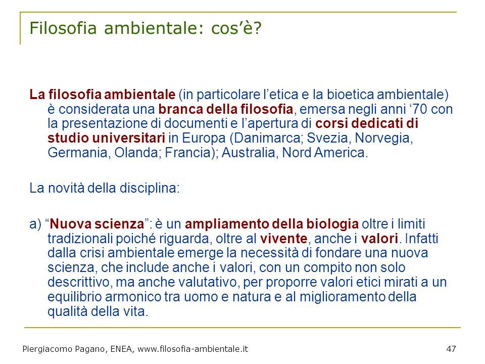 Piergiacomo Pagano, ENEA, www.filosofia-ambientale.it 47 Filosofia ambientale: cosè? La filosofia ambientale (in particolare letica e la bioetica ambi