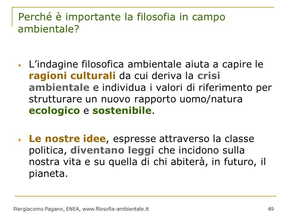 Piergiacomo Pagano, ENEA, www.filosofia-ambientale.it 49 Perché è importante la filosofia in campo ambientale? Lindagine filosofica ambientale aiuta a