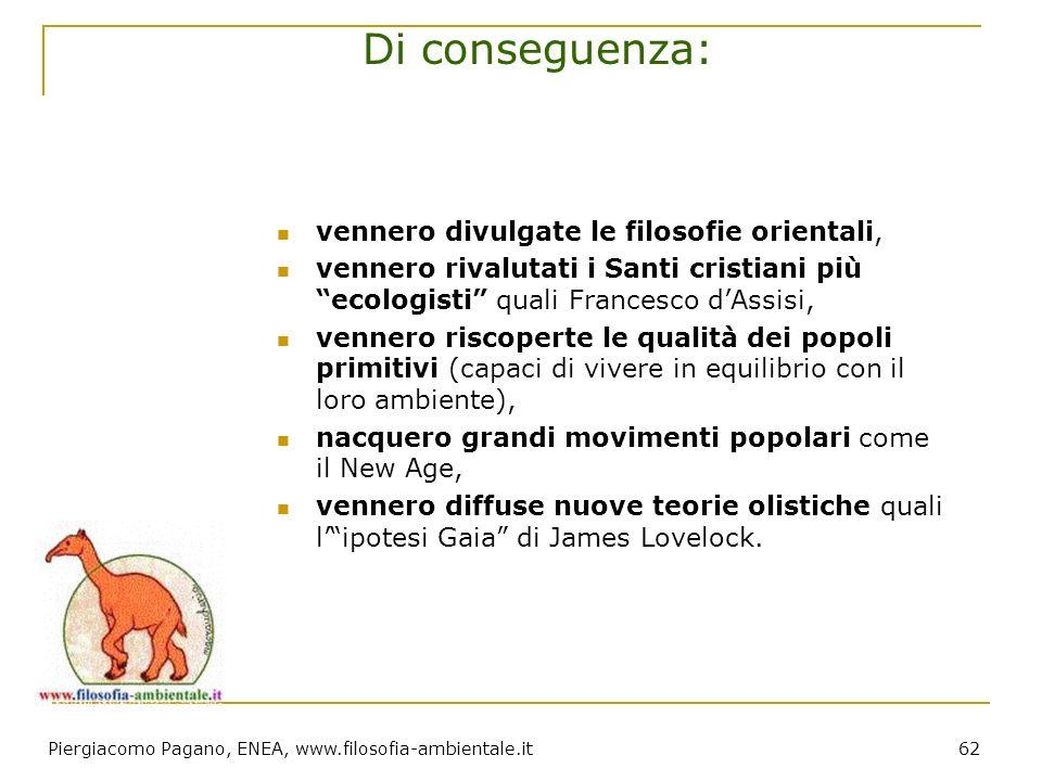 Piergiacomo Pagano, ENEA, www.filosofia-ambientale.it 62 Di conseguenza: vennero divulgate le filosofie orientali, vennero rivalutati i Santi cristian