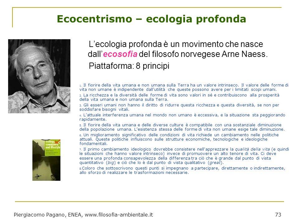 Piergiacomo Pagano, ENEA, www.filosofia-ambientale.it 73 Ecocentrismo – ecologia profonda Lecologia profonda è un movimento che nasce dallecosofia del