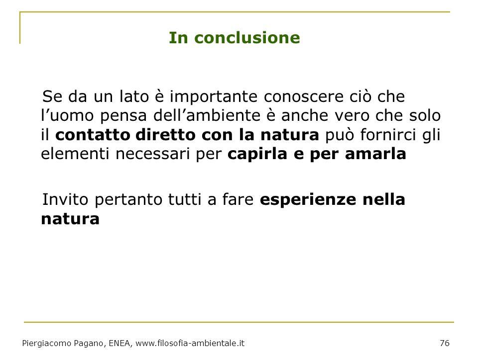 Piergiacomo Pagano, ENEA, www.filosofia-ambientale.it 76 In conclusione Se da un lato è importante conoscere ciò che luomo pensa dellambiente è anche