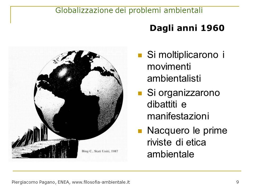Piergiacomo Pagano, ENEA, www.filosofia-ambientale.it 9 Globalizzazione dei problemi ambientali Si moltiplicarono i movimenti ambientalisti Si organiz