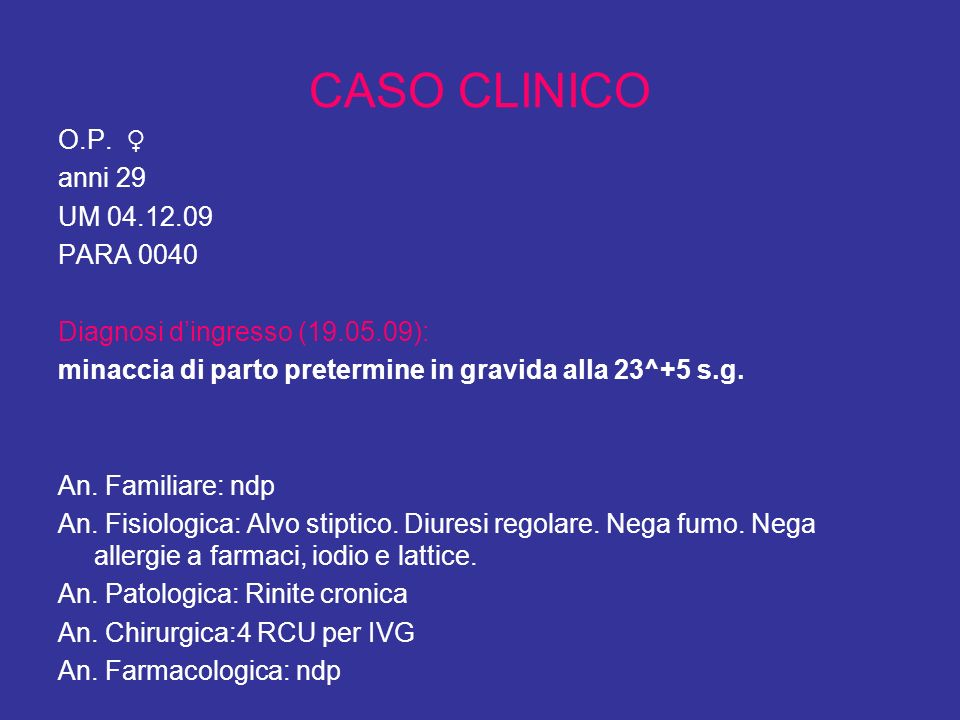 CASO CLINICO O.P. anni 29 UM 04.12.09 PARA 0040 Diagnosi dingresso (19.05.09): minaccia di parto pretermine in gravida alla 23^+5 s.g. An. Familiare: