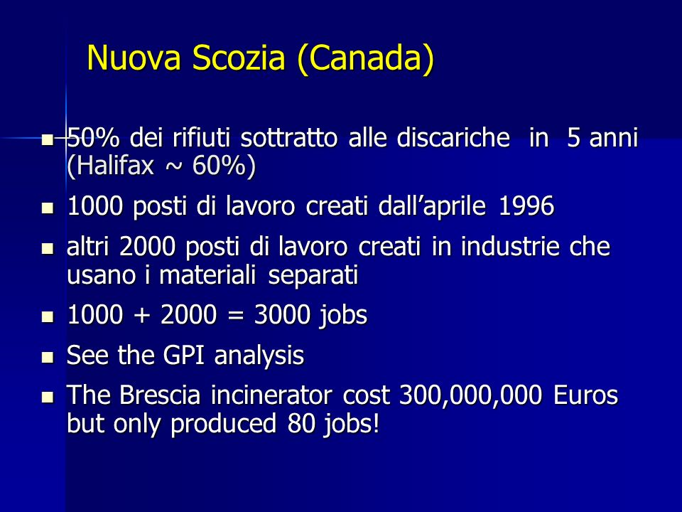 Nuova Scozia (Canada) 50% dei rifiuti sottratto alle discariche in 5 anni (Halifax ~ 60%) 50% dei rifiuti sottratto alle discariche in 5 anni (Halifax ~ 60%) 1000 posti di lavoro creati dallaprile 1996 1000 posti di lavoro creati dallaprile 1996 altri 2000 posti di lavoro creati in industrie che usano i materiali separati altri 2000 posti di lavoro creati in industrie che usano i materiali separati 1000 + 2000 = 3000 jobs 1000 + 2000 = 3000 jobs See the GPI analysis See the GPI analysis The Brescia incinerator cost 300,000,000 Euros but only produced 80 jobs.