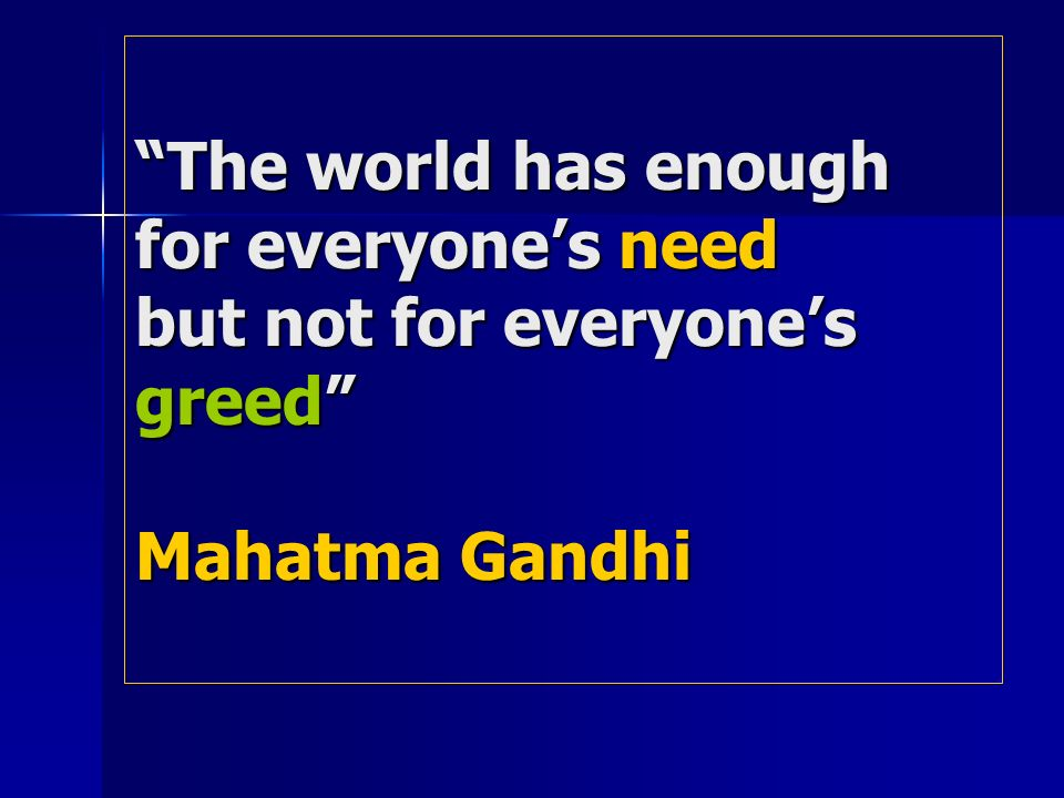 The world has enough for everyones need but not for everyones greed Mahatma Gandhi