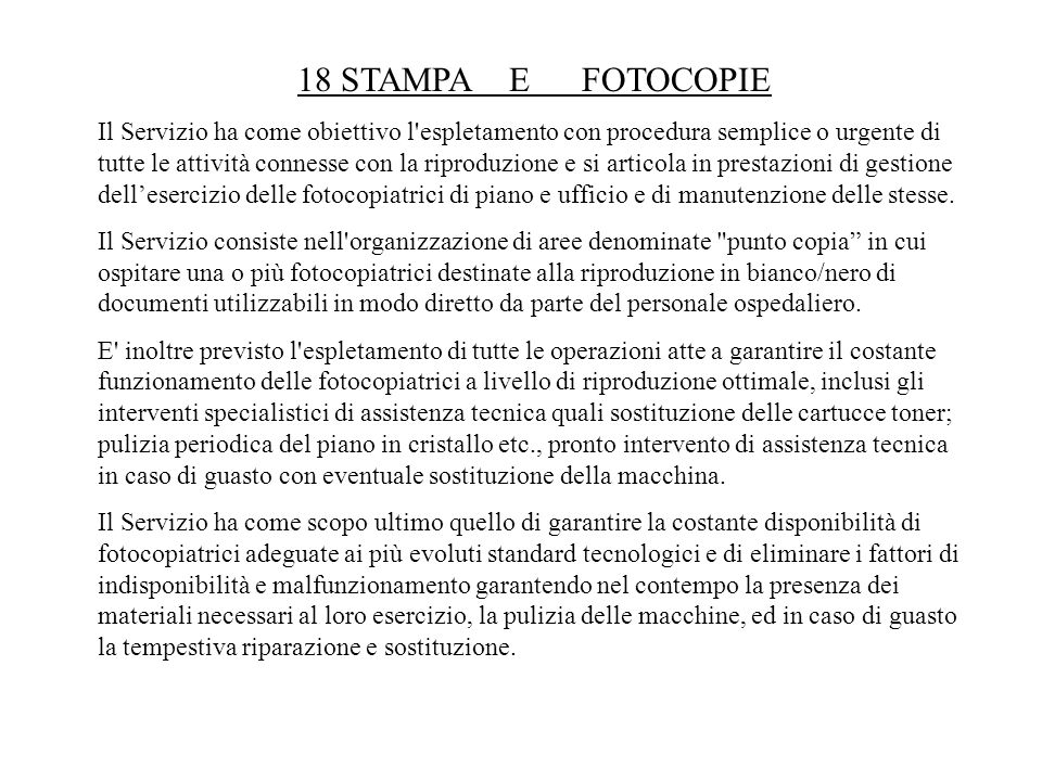 18 STAMPA E FOTOCOPIE Il Servizio ha come obiettivo l'espletamento con procedura semplice o urgente di tutte le attività connesse con la riproduzione