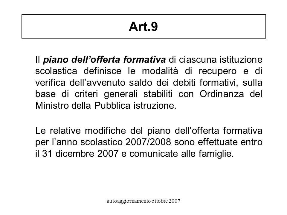 autoaggiornamento ottobre 2007 Art.9 Il piano dellofferta formativa di ciascuna istituzione scolastica definisce le modalità di recupero e di verifica dellavvenuto saldo dei debiti formativi, sulla base di criteri generali stabiliti con Ordinanza del Ministro della Pubblica istruzione.