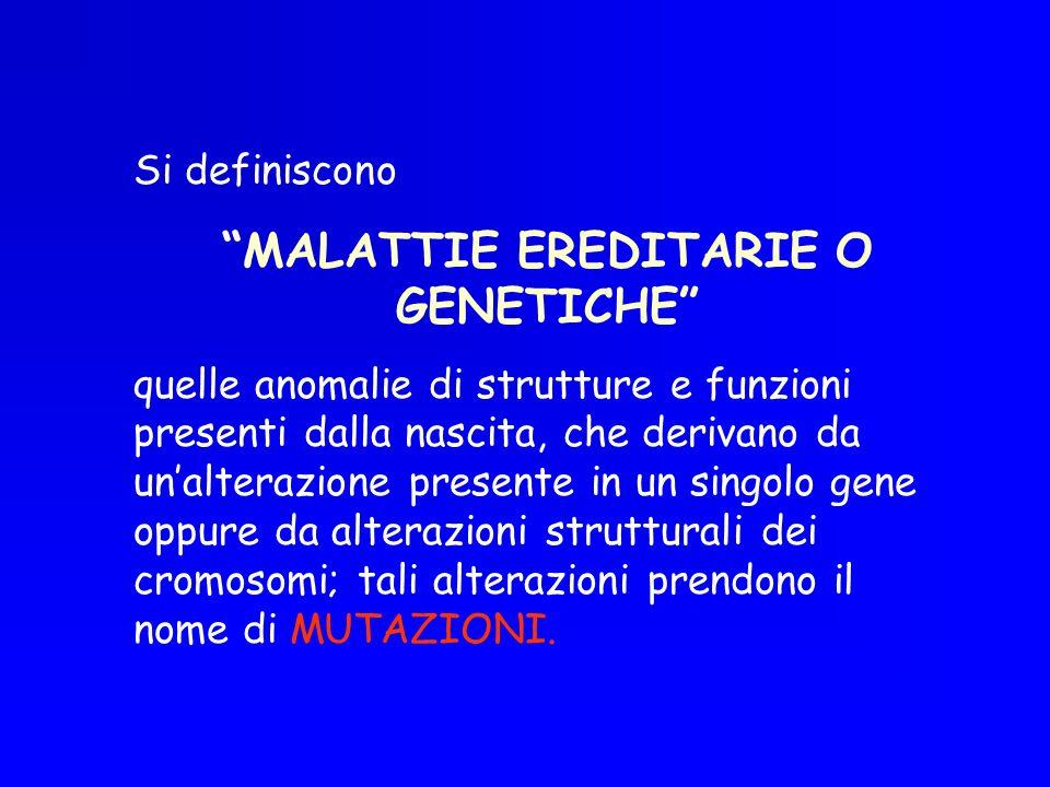 Si definiscono MALATTIE EREDITARIE O GENETICHE quelle anomalie di strutture e funzioni presenti dalla nascita, che derivano da unalterazione presente