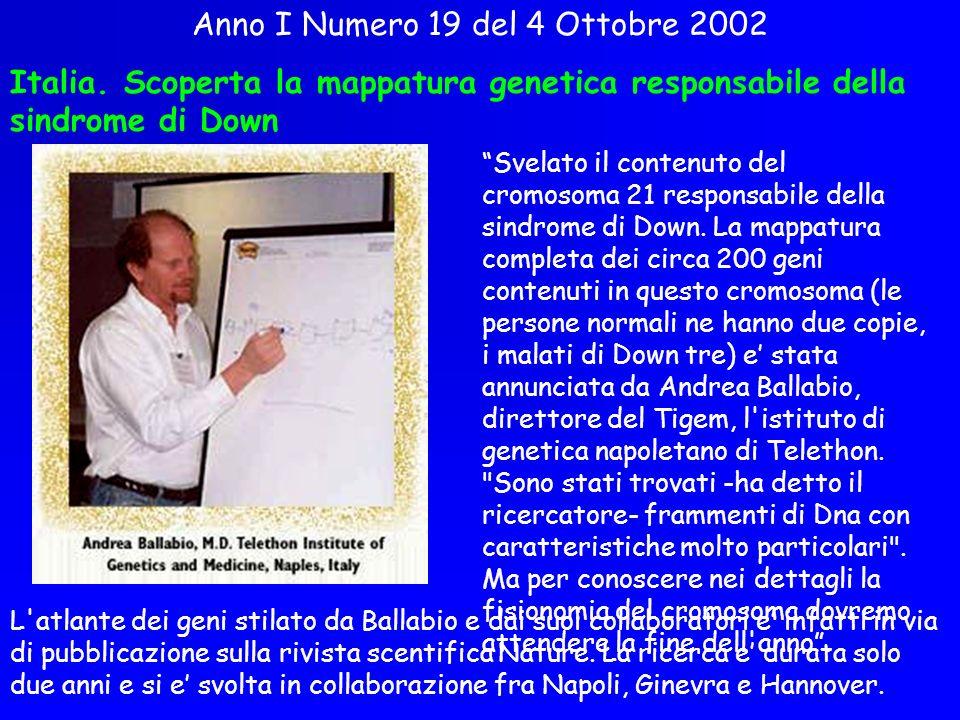 Anno I Numero 19 del 4 Ottobre 2002 Italia. Scoperta la mappatura genetica responsabile della sindrome di Down Svelato il contenuto del cromosoma 21 r