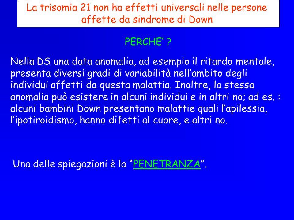 La trisomia 21 non ha effetti universali nelle persone affette da sindrome di Down PERCHE ? Nella DS una data anomalia, ad esempio il ritardo mentale,