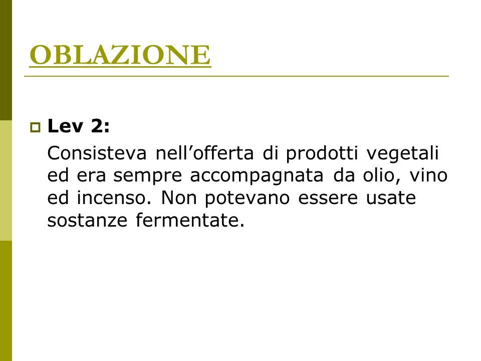 OBLAZIONE Lev 2: Consisteva nellofferta di prodotti vegetali ed era sempre accompagnata da olio, vino ed incenso. Non potevano essere usate sostanze f