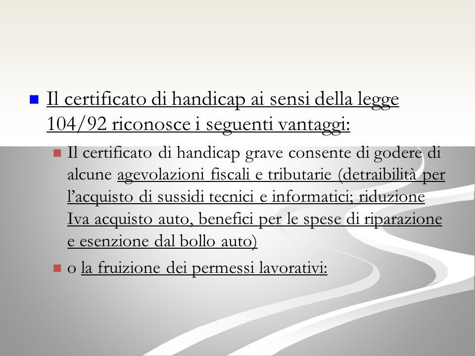 Il certificato di handicap ai sensi della legge 104/92 riconosce i seguenti vantaggi: Il certificato di handicap grave consente di godere di alcune agevolazioni fiscali e tributarie (detraibilità per lacquisto di sussidi tecnici e informatici; riduzione Iva acquisto auto, benefici per le spese di riparazione e esenzione dal bollo auto) o la fruizione dei permessi lavorativi: