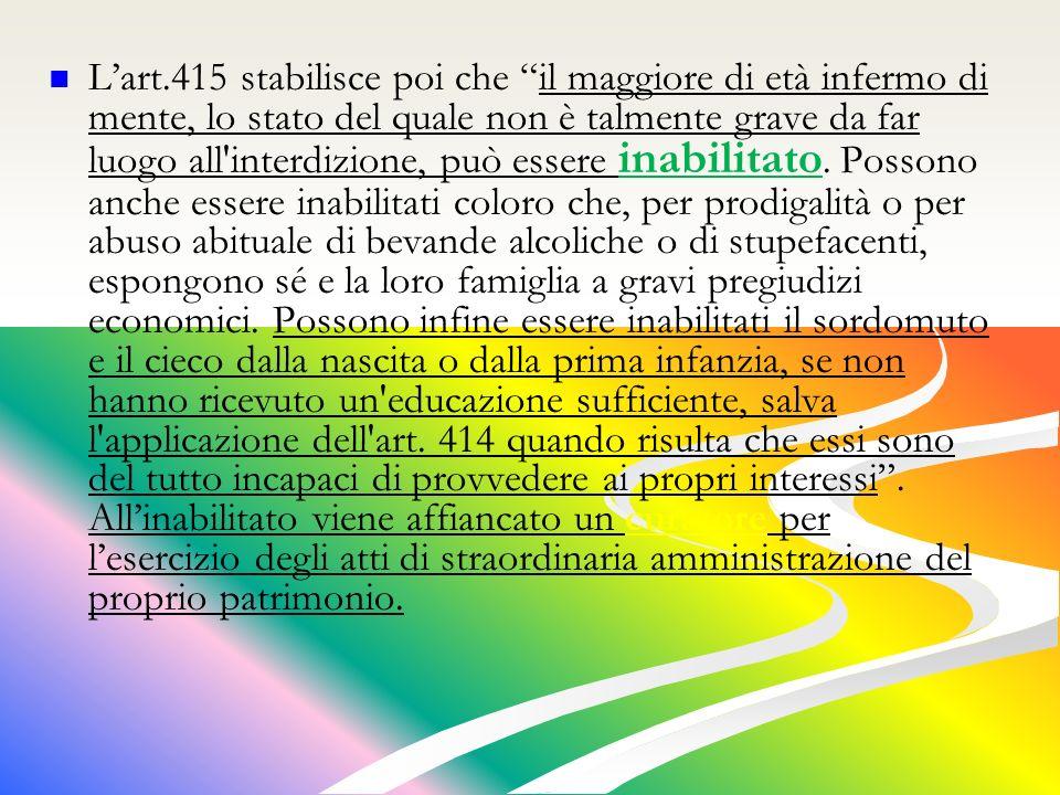 Lart.415 stabilisce poi che il maggiore di età infermo di mente, lo stato del quale non è talmente grave da far luogo all interdizione, può essere inabilitato.