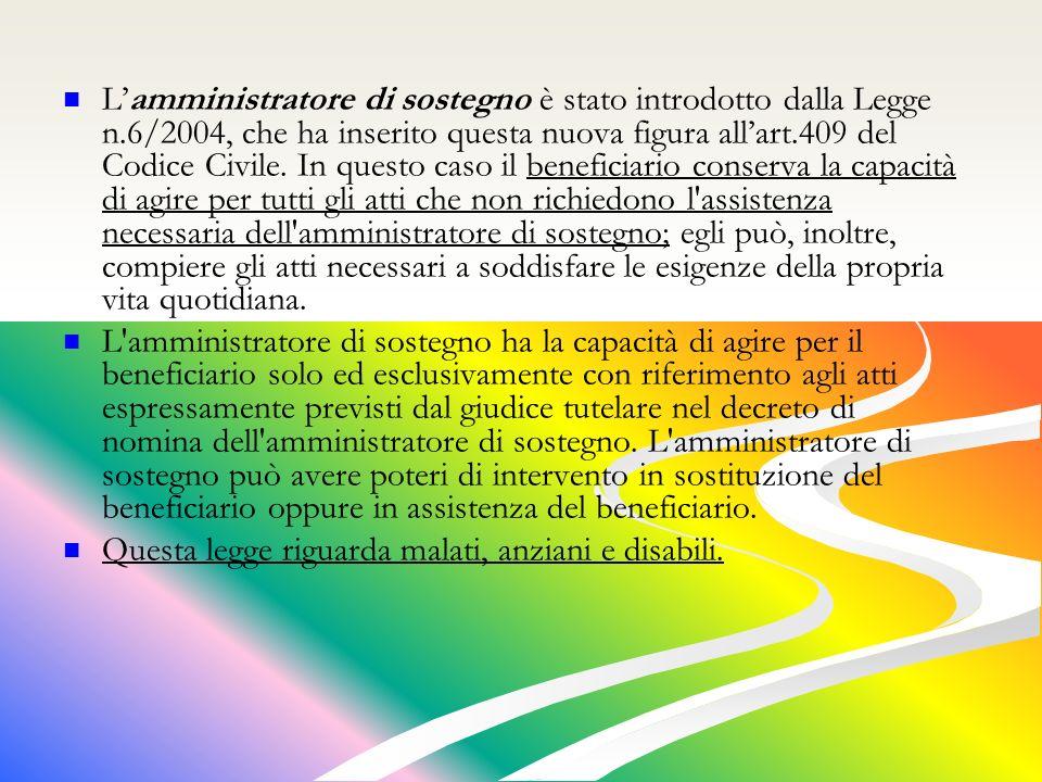 Lamministratore di sostegno è stato introdotto dalla Legge n.6/2004, che ha inserito questa nuova figura allart.409 del Codice Civile.