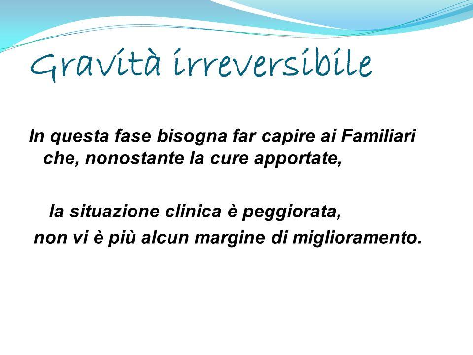Gravità irreversibile In questa fase bisogna far capire ai Familiari che, nonostante la cure apportate, la situazione clinica è peggiorata, non vi è p