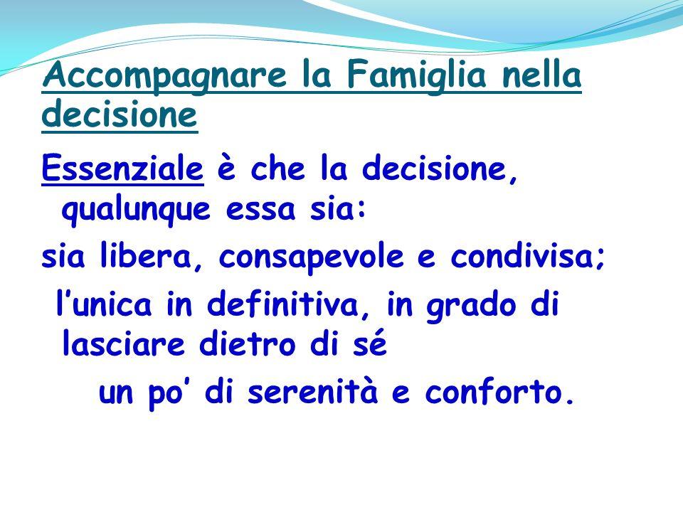 Accompagnare la Famiglia nella decisione Essenziale è che la decisione, qualunque essa sia: sia libera, consapevole e condivisa; lunica in definitiva, in grado di lasciare dietro di sé un po di serenità e conforto.