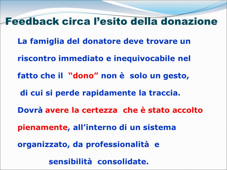 Feedback circa lesito della donazione La famiglia del donatore deve trovare un riscontro immediato e inequivocabile nel fatto che il dono non è solo u