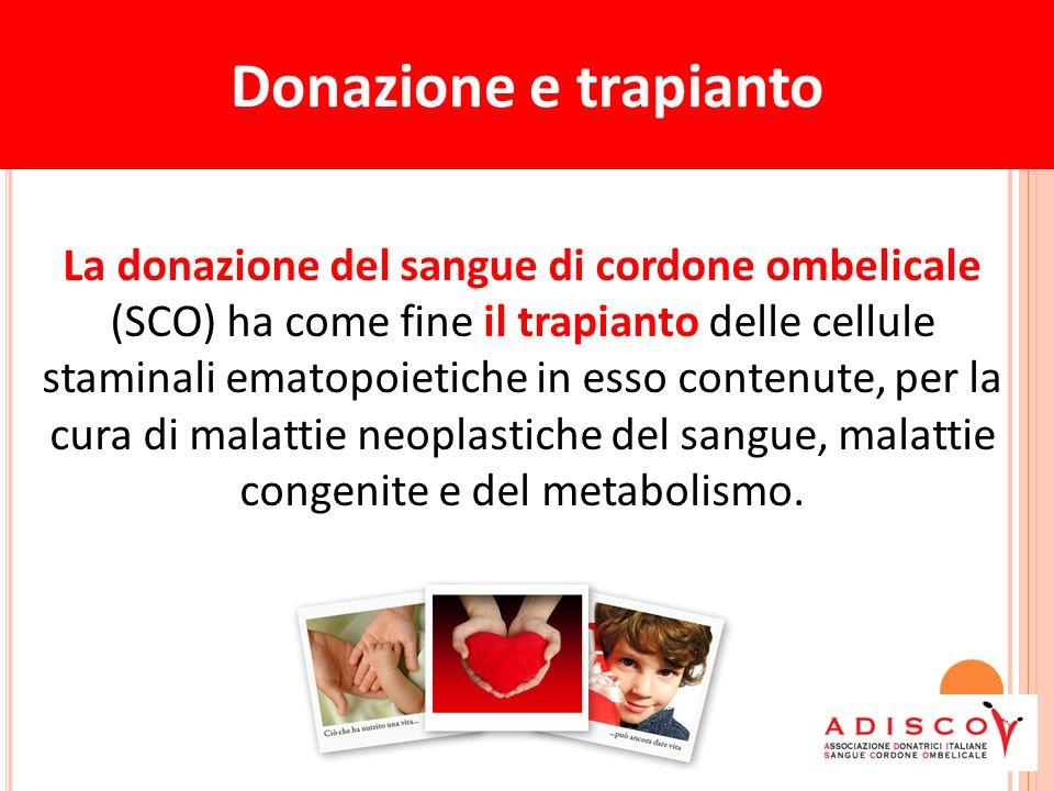 Donazione e trapianto La donazione del sangue di cordone ombelicale (SCO) ha come fine il trapianto delle cellule staminali ematopoietiche in esso contenute, per la cura di malattie neoplastiche del sangue, malattie congenite e del metabolismo.