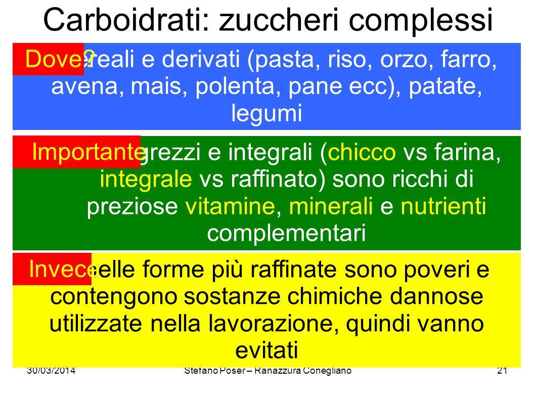 30/03/2014Stefano Poser – Ranazzura Conegliano21 Carboidrati: zuccheri complessi cereali e derivati (pasta, riso, orzo, farro, avena, mais, polenta, p