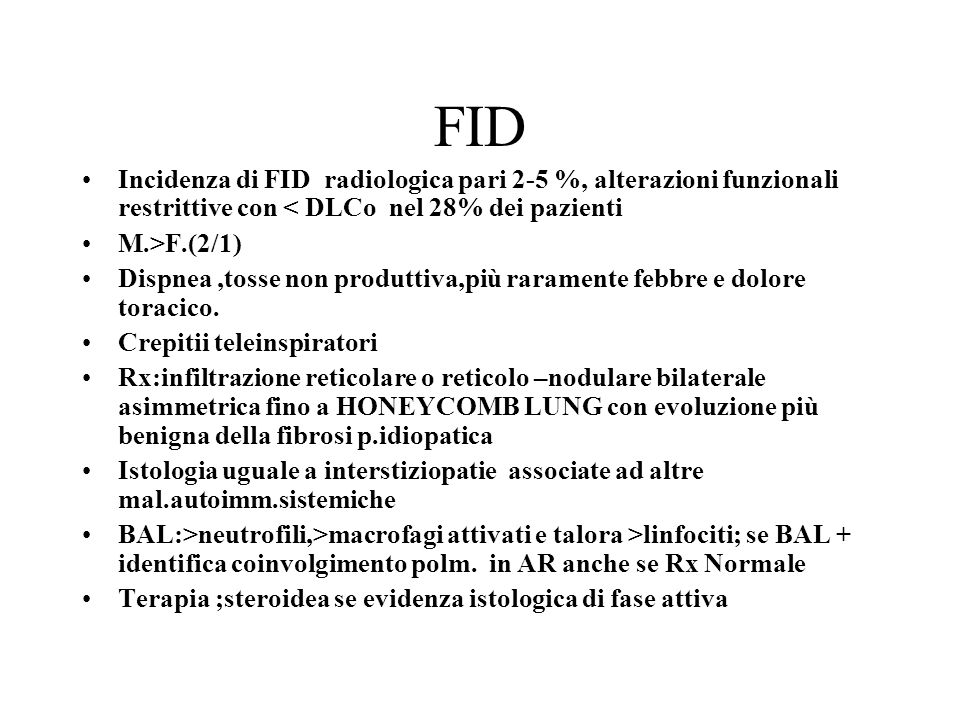 FID Incidenza di FID radiologica pari 2-5 %, alterazioni funzionali restrittive con < DLCo nel 28% dei pazienti M.>F.(2/1) Dispnea,tosse non produttiv