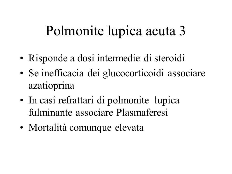 Polmonite lupica acuta 3 Risponde a dosi intermedie di steroidi Se inefficacia dei glucocorticoidi associare azatioprina In casi refrattari di polmoni