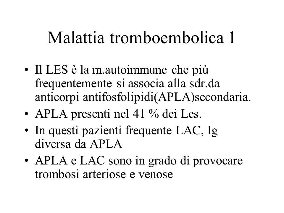 Malattia tromboembolica 1 Il LES è la m.autoimmune che più frequentemente si associa alla sdr.da anticorpi antifosfolipidi(APLA)secondaria. APLA prese