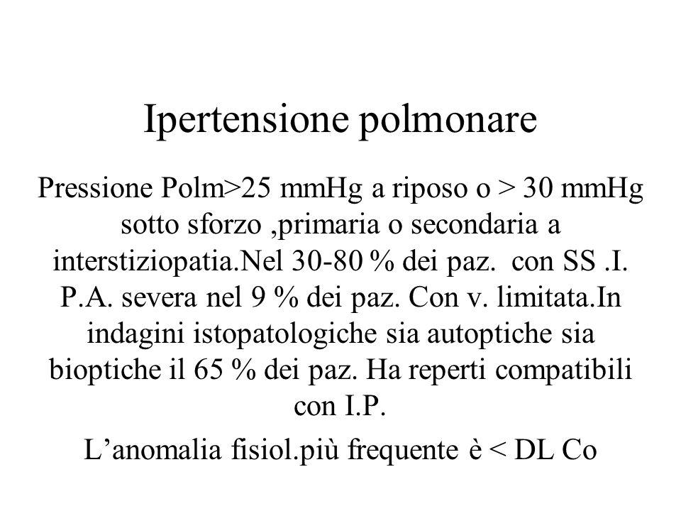 Ipertensione polmonare Pressione Polm>25 mmHg a riposo o > 30 mmHg sotto sforzo,primaria o secondaria a interstiziopatia.Nel 30-80 % dei paz. con SS.I