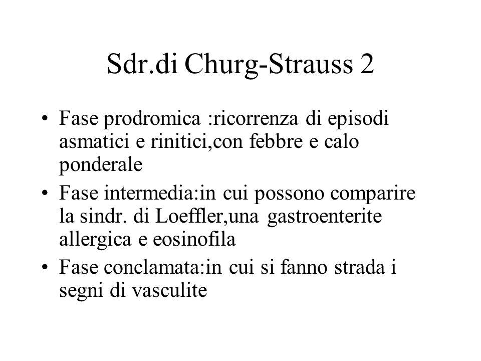 Sdr.di Churg-Strauss 2 Fase prodromica :ricorrenza di episodi asmatici e rinitici,con febbre e calo ponderale Fase intermedia:in cui possono comparire