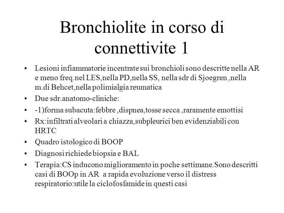 Bronchiolite in corso di connettivite 1 Lesioni infiammatorie incentrate sui bronchioli sono descritte nella AR e meno freq.nel LES,nella PD,nella SS,