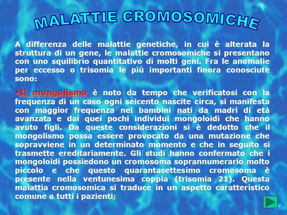 A differenza delle malattie genetiche, in cui è alterata la struttura di un gene, le malattie cromosomiche si presentano con uno squilibrio quantitativo di molti geni.