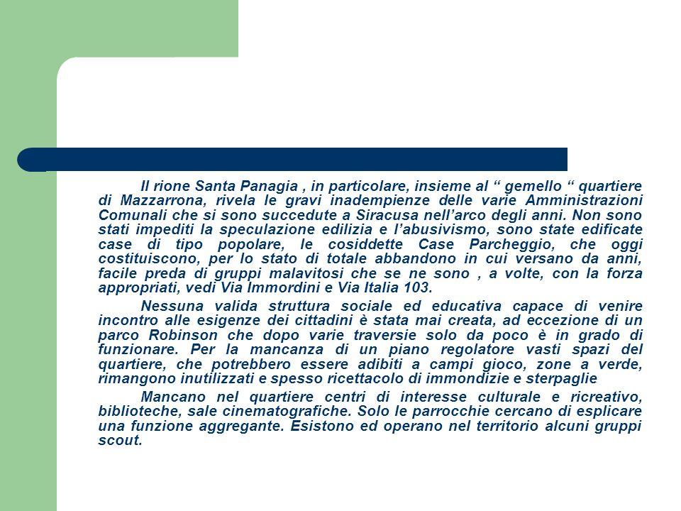 Il rione Santa Panagia, in particolare, insieme al gemello quartiere di Mazzarrona, rivela le gravi inadempienze delle varie Amministrazioni Comunali che si sono succedute a Siracusa nellarco degli anni.