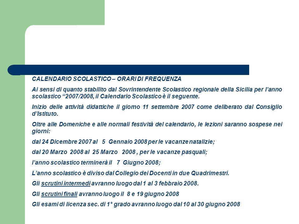 CALENDARIO SCOLASTICO – ORARI DI FREQUENZA Ai sensi di quanto stabilito dal Sovrintendente Scolastico regionale della Sicilia per lanno scolastico 2007/2008, il Calendario Scolastico è il seguente.