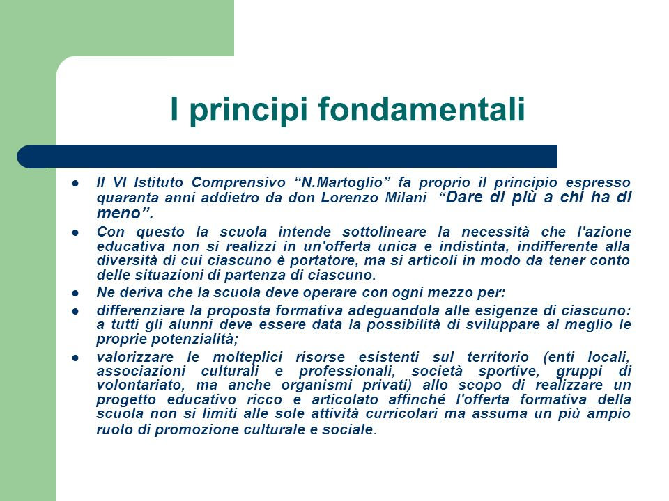 I principi fondamentali Il VI Istituto Comprensivo N.Martoglio fa proprio il principio espresso quaranta anni addietro da don Lorenzo Milani Dare di più a chi ha di meno.