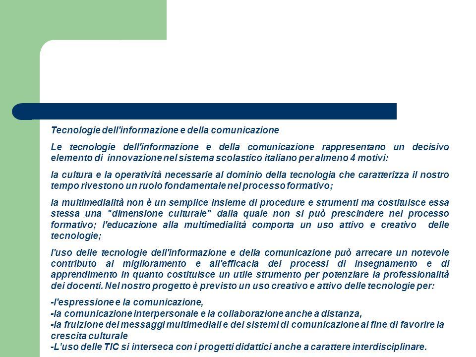 Tecnologie dell informazione e della comunicazione Le tecnologie dell informazione e della comunicazione rappresentano un decisivo elemento di innovazione nel sistema scolastico italiano per almeno 4 motivi: la cultura e la operatività necessarie al dominio della tecnologia che caratterizza il nostro tempo rivestono un ruolo fondamentale nel processo formativo; la multimedialità non è un semplice insieme di procedure e strumenti ma costituisce essa stessa una dimensione culturale dalla quale non si può prescindere nel processo formativo; l educazione alla multimedialità comporta un uso attivo e creativo delle tecnologie; l uso delle tecnologie dell informazione e della comunicazione può arrecare un notevole contributo al miglioramento e all efficacia dei processi di insegnamento e di apprendimento in quanto costituisce un utile strumento per potenziare la professionalità dei docenti.