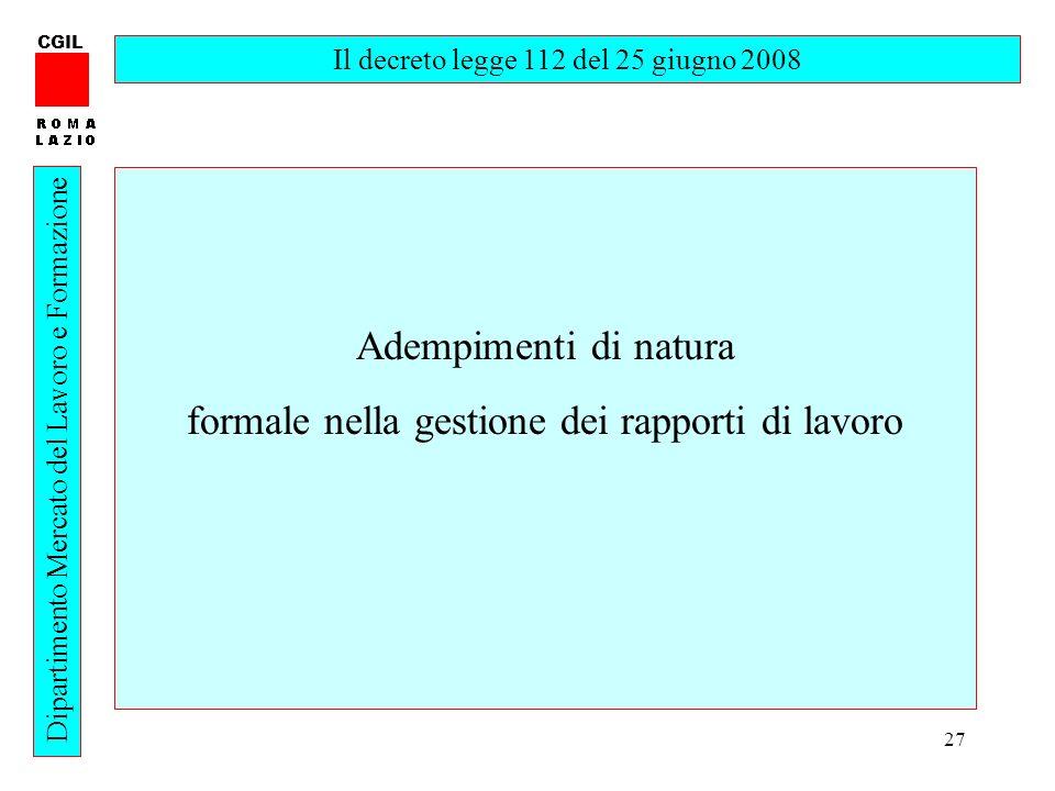 27 CGIL Dipartimento Mercato del Lavoro e Formazione Il decreto legge 112 del 25 giugno 2008 Adempimenti di natura formale nella gestione dei rapporti di lavoro