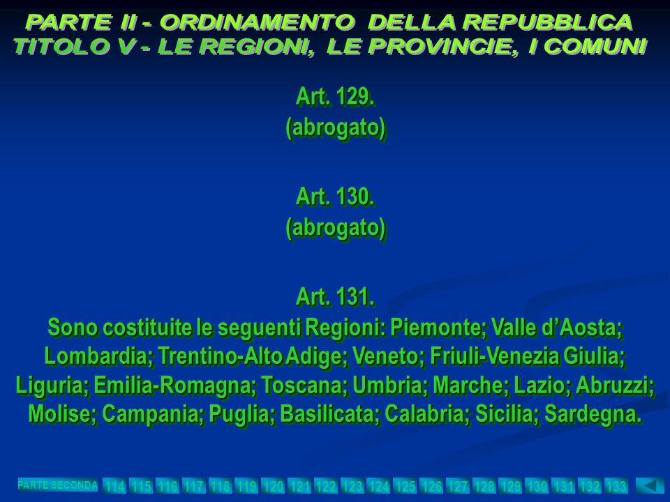 Art. 129. (abrogato) (abrogato) Art. 130. (abrogato) (abrogato) Art. 131. Sono costituite le seguenti Regioni: Piemonte; Valle dAosta; Lombardia; Tren