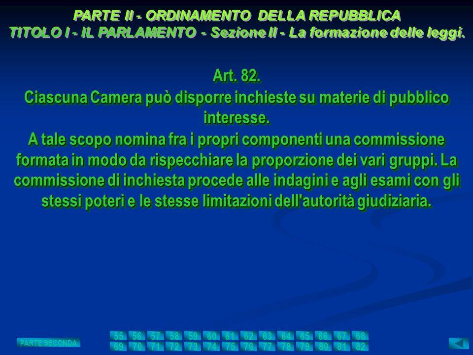 Art. 82. Ciascuna Camera può disporre inchieste su materie di pubblico interesse. A tale scopo nomina fra i propri componenti una commissione formata