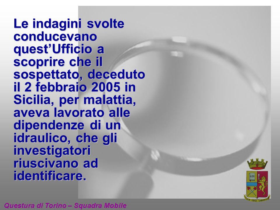 Le indagini svolte conducevano questUfficio a scoprire che il sospettato, deceduto il 2 febbraio 2005 in Sicilia, per malattia, aveva lavorato alle dipendenze di un idraulico, che gli investigatori riuscivano ad identificare.