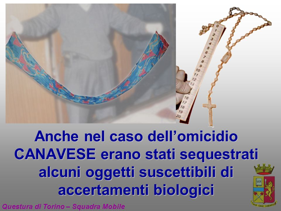 Anche nel caso dellomicidio CANAVESE erano stati sequestrati alcuni oggetti suscettibili di accertamenti biologici Questura di Torino – Squadra Mobile