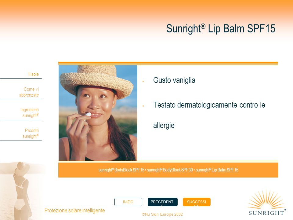 INIZIOPRECEDENT E SUCCESSI VA Il sole Come vi abbronzate Ingredienti sunright ® Prodotti sunright ® ©Nu Skin Europe 2002 Protezione solare intelligente Sunright ® Lip Balm SPF15 Gusto vaniglia Testato dermatologicamente contro le allergie sunright sunright ® BodyBlock SPF15 sunright ® BodyBlock SPF30 sunright ® Lip Balm SPF15BodyBlock SPF15sunrightBodyBlock SPF30sunrightLip Balm SPF15