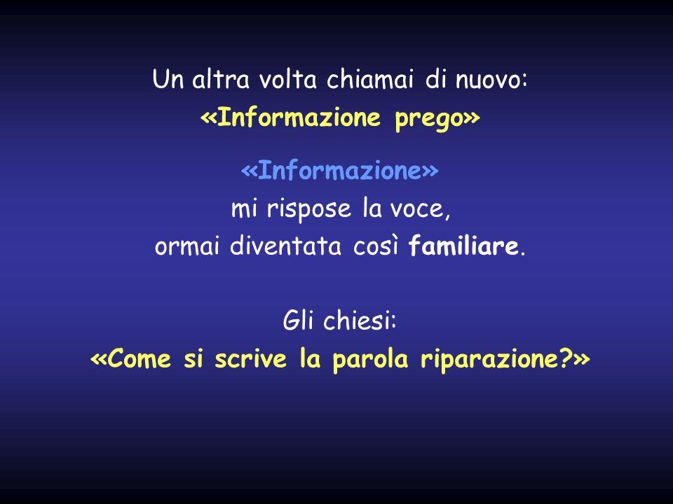 Un altra volta chiamai di nuovo: «Informazione prego» «Informazione» mi rispose la voce, ormai diventata così familiare.