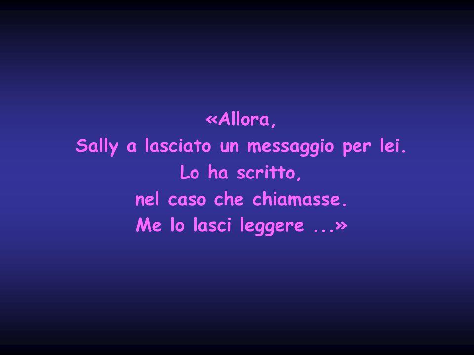 «Allora, Sally a lasciato un messaggio per lei.Lo ha scritto, nel caso che chiamasse.