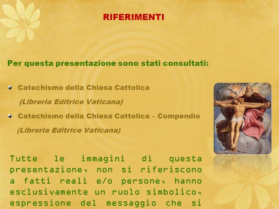 RIFERIMENTI Per questa presentazione sono stati consultati: Catechismo della Chiesa Cattolica (Libreria Editrice Vaticana) Catechismo della Chiesa Cat
