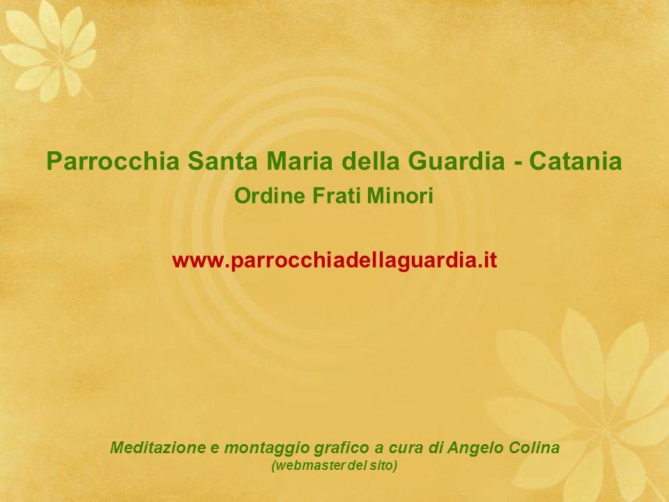 Parrocchia Santa Maria della Guardia - Catania Ordine Frati Minori www.parrocchiadellaguardia.it Meditazione e montaggio grafico a cura di Angelo Coli