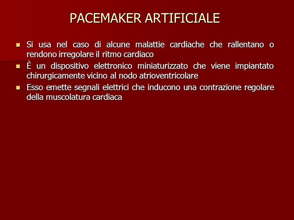 PACEMAKER ARTIFICIALE Si usa nel caso di alcune malattie cardiache che rallentano o rendono irregolare il ritmo cardiaco Si usa nel caso di alcune mal