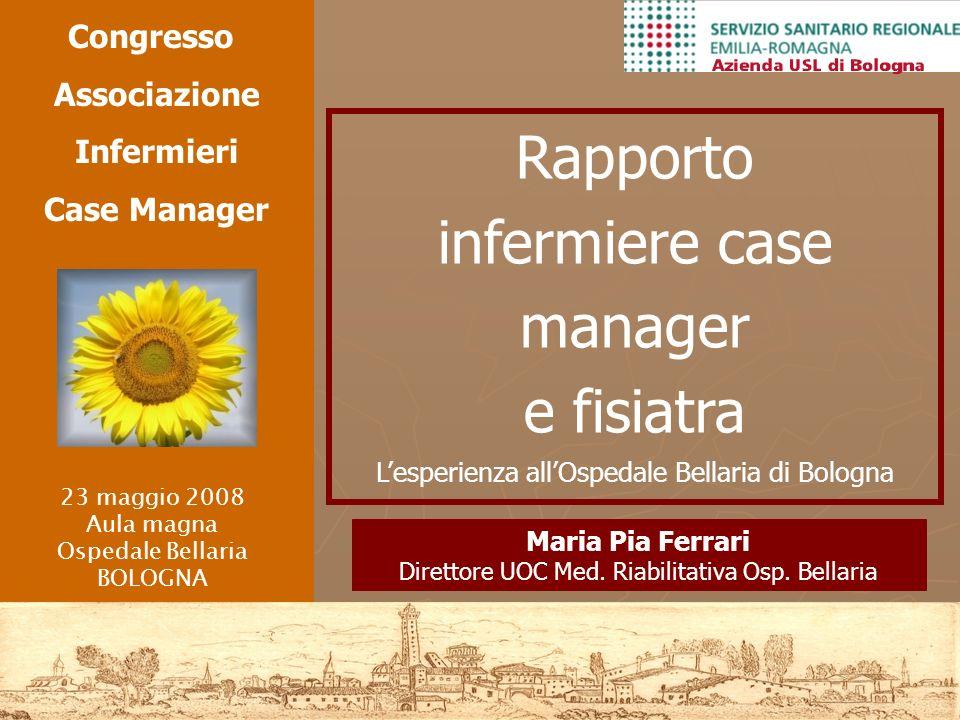 Maria Pia Ferrari Direttore UOC Med. Riabilitativa Osp. Bellaria Rapporto infermiere case manager e fisiatra Lesperienza allOspedale Bellaria di Bolog