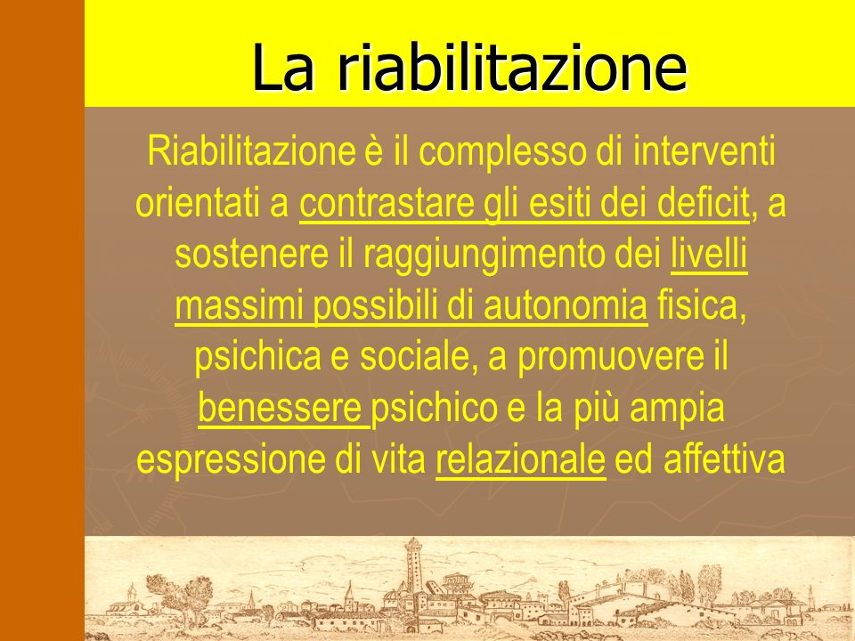La riabilitazione Riabilitazione è il complesso di interventi orientati a contrastare gli esiti dei deficit, a sostenere il raggiungimento dei livelli