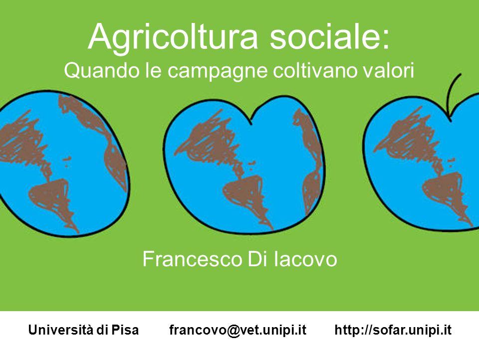 Agricoltura sociale: Quando le campagne coltivano valori Francesco Di Iacovo Università di Pisa francovo@vet.unipi.it http://sofar.unipi.it