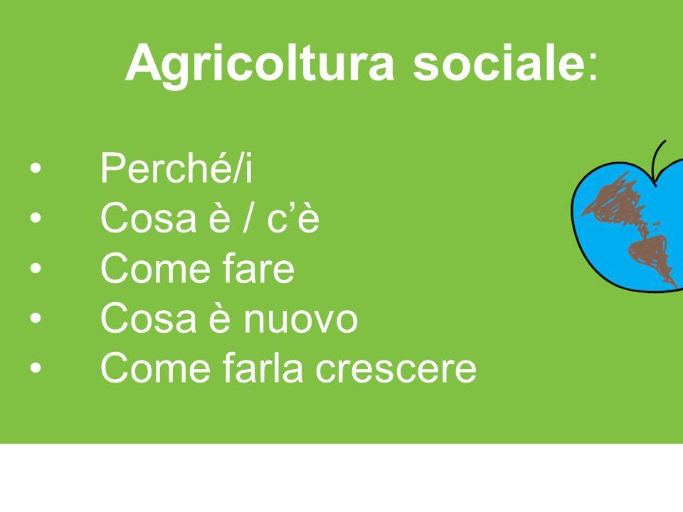 Agricoltura sociale: Perché/i Cosa è / cè Come fare Cosa è nuovo Come farla crescere